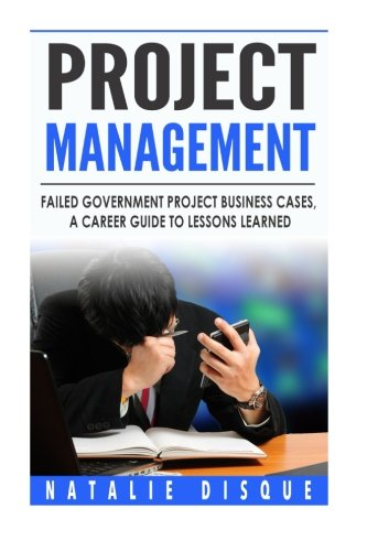 Project Management: Failed Government Project Business Cases, A Career Guide to