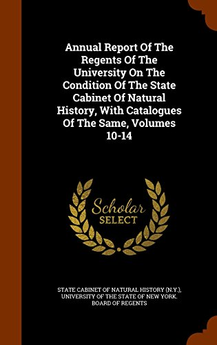 Annual Report Of The Regents Of The University On The Condition Of The State Cabinet Of Natural History, With Catalogues Of The Same, Volumes 10-14