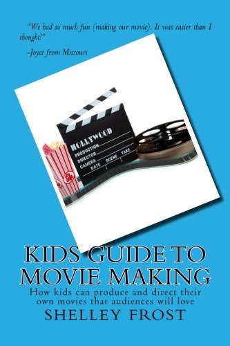 Kids Guide to Movie Making: How kids can produce and direct their own movies that audiences will love