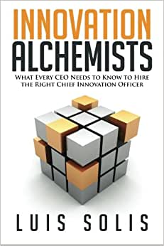 Innovation Alchemists: What Every CEO Needs To Know To Hire The Right Chief Innovation Officer