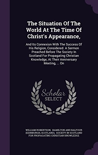 The Situation Of The World At The Time Of Christ's Appearance,: And Its Connexion With The Success Of His Religion, Considered. A Sermon Preached ... At Their Anniversary Meeting, ... On