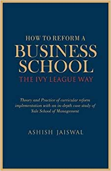 How To Reform A Business School - The Ivy League Way: Theory And Practice Of Curricular Reform Implementation With An In-Depth Study Of Yale School Of Management