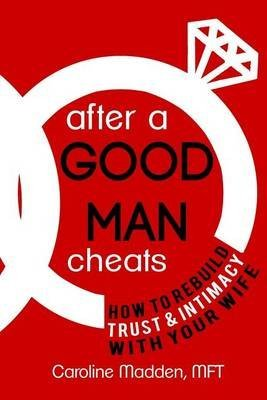 after-a-good-man-cheats-how-to-rebuild-trust-intimacy-with-your-wife-by-author-caroline-madden-mft-p