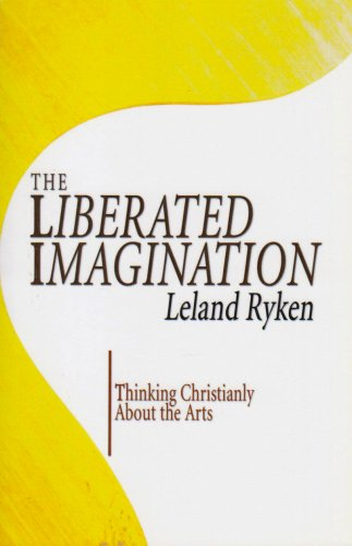 The Liberated Imagination: Thinking Christianly about the Arts, Leland Ryken