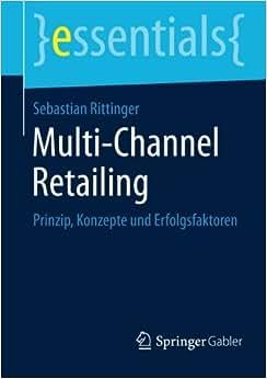 Multi-Channel Retailing: Prinzip, Konzepte Und Erfolgsfaktoren (essentials) (German Edition)