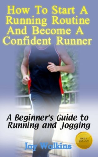 How to Start a Running Routine and Become a Confident Runner: A Beginner's Guide to Running and Jogging
