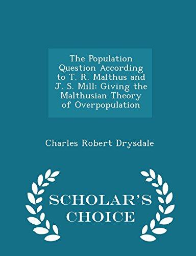 The Population Question According to T. R. Malthus and J. S. Mill: Giving the Malthusian Theory of Overpopulation - Scholar's Choice Edition