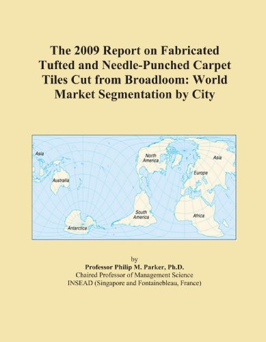The 2009 Report on Fabricated Tufted and Needle-Punched Carpet Tiles Cut from Broadloom: World Market Segmentation by City