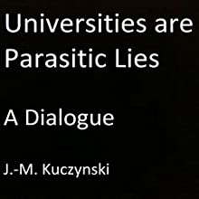 Universities Are Parasitic Lies: A Dialogue Audiobook by J.-M. Kuczynski Narrated by J.-M. Kuczynski