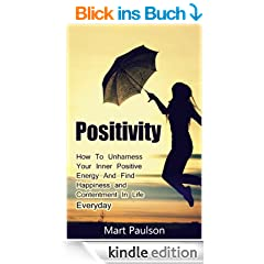 Positivity: How to Harness Your Inner Positive Energy and Find Happiness, Positivity, and Contentment In Life Everyday (positvity, positive thinking, positive ... positive affirmations) (English Edition)