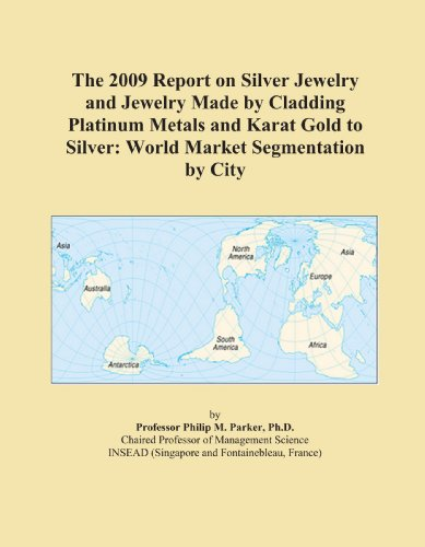 The 2009 Report on Silver Jewelry and Jewelry Made by Cladding Platinum Metals and Karat Gold to Silver: World Market Segmentation by City