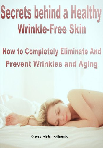 Secrets Behind A Healthy Wrinkle-Free Skin: How To Completely Eliminate And Prevent Wrinkles And Aging