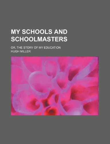 My schools and schoolmasters; or, The story of my education