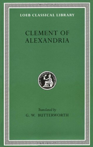 Clement of Alexandria: The Exhortation to the Greeks. The Rich Man's Salvation. To the Newly Baptized (fragment) (Loeb Classical Library)