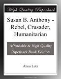 Susan B. Anthony - Rebel, Crusader, Humanitarian