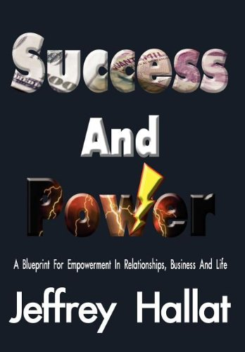 Success And Power: A Blueprint For Empowerment In Relationships, Business And Life