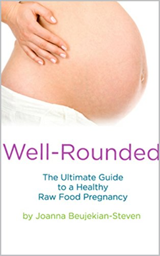 Well Rounded - The Ultimate Guide to a Healthy Raw Food Pregnancy by Joanna Steven