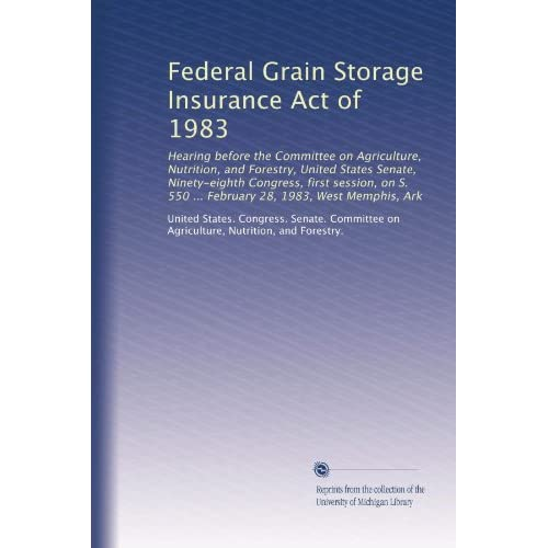 Federal Grain Storage Insurance Act of 1983: Hearing before the Committee on Agriculture, Nutrition, and Forestry, United States Senate, Ninety-eighth ... 550 ... February 28, 1983, West Memphis, Ark Nutrition, and Forestry., . United States. Congress. Senate. Committee on Agriculture