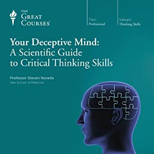 Your Deceptive Mind: A Scientific Guide to Critical Thinking Skills  by The Great Courses Narrated by Professor Steven Novella