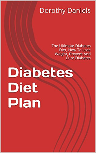 Diabetes Diet Plan: The Ultimate Diabetes Diet, How To Lose Weight, Prevent And Cure Diabetes by Dorothy Daniels