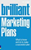 Brilliant Marketing Plans: What to Know and Do to Make a Successful Plan (Brilliant Business)