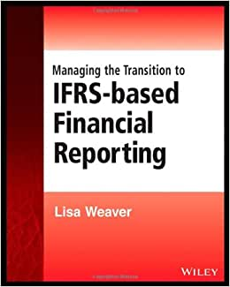 Managing The Transition To IFRS-Based Financial Reporting: A Practical Guide To Planning And Implementing A Transition To IFRS Or National GAAP (Wiley Regulatory Reporting)