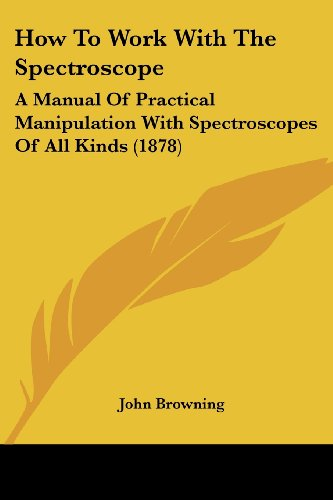 How To Work With The Spectroscope: A Manual Of Practical Manipulation With Spectroscopes Of All Kinds (1878)