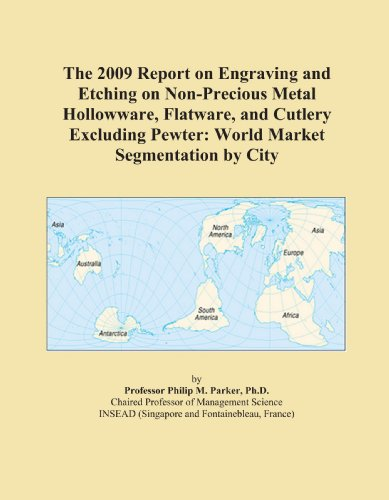 The 2009 Report on Engraving and Etching on Non-Precious Metal Hollowware, Flatware, and Cutlery Excluding Pewter: World Market Segmentation by City PDF