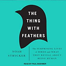 The Thing with Feathers: The Surprising Lives of Birds and What They Reveal About Being Human Audiobook by Noah Strycker Narrated by Paul Boehmer