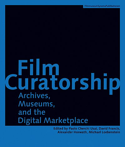 Film Curatorship: Museums, Curatorship and the Moving...