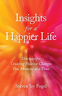 Insights For A Happier Life: Shortcuts For Creating Positive Changes One Moment At A Time by Steven Jay Fogel ebook deal