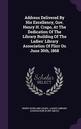 Address Delivered By His Excellency, Gov. Henry H. Crapo, At The Dedication Of The Library Building Of The Ladies' Library Association Of Flint On June 30th, 1868