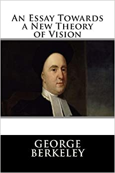 essay towards a new theory of vision Anglican bishop, philosopher, and scientist george berkeley disagreed with locke, arguing in an essay towards a new theory of vision (1709) that what one saw with the eye was merely the inference, not the essence, of a thing.