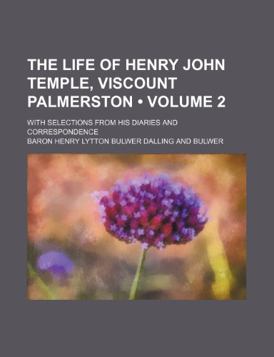 The Life of Henry John Temple, Viscount Palmerston (Volume 2); With Selections From His Diaries and Correspondence