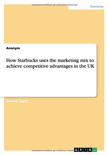 How Starbucks Uses The Marketing Mix To Achieve Competitive Advantages In The Uk