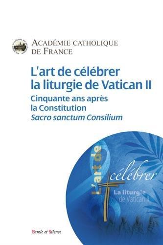 L'art de célébrer la liturgie de Vatican II : Cinquante ans après la Constitution, Sacrosanctum Concilium