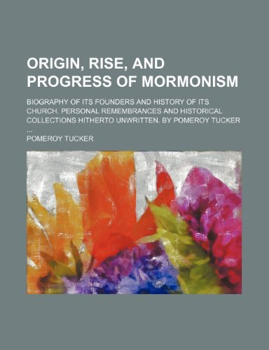 Origin, rise, and progress of Mormonism; Biography of its founders and history of its church. Personal remembrances and historical collections hitherto unwritten. By Pomeroy Tucker