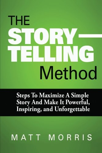 The Storytelling Method: Steps To Maximize a Simple Story and Make It Powerful, Inspiring, and Unforgettable (Storytelling, Conversation, Small Talk) (Volume 3)