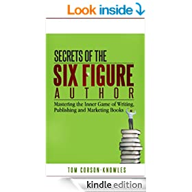 Secrets of the Six Figure Author: Mastering the Inner Game of Writing, Publishing and Marketing Books (Six-Figure Author Series Book 1)