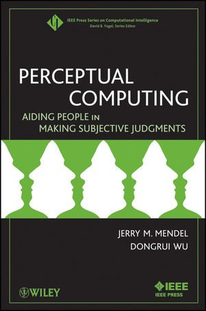 Perceptual Computing: Aiding People in Making Subjective Judgments (IEEE Press Series on Computational Intelligence)
