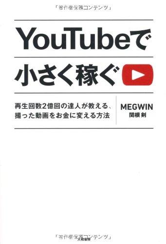 YouTubeで小さく稼ぐ ~再生回数2億回の達人が教える、撮った動画をお金に変える方法~