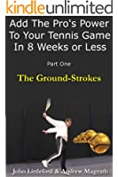 Add The Pro's Power to Your Tennis Game in 8 Weeks or Less - Part One (The Ground-Strokes Book 1)