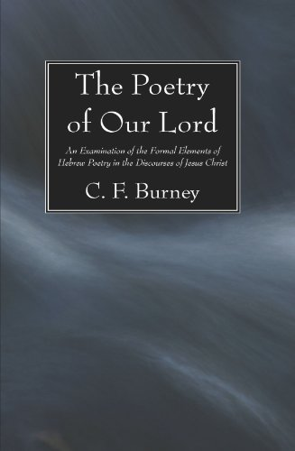 The Poetry of Our Lord: An Examination of the Formal Elements of Hebrew Poetry in the Discourses of Jesus Christ, C. F. Burney