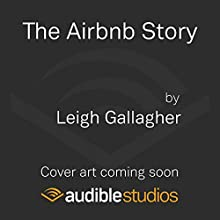 The Airbnb Story: How Three Ordinary Guys Disrupted an Industry, Made Billions…and Created Plenty of Controversy Audiobook by Leigh Gallagher Narrated by To Be Announced