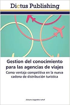 Gestion Del Conocimiento Para Las Agencias De Viajes: Como Ventaja Competitiva En La Nueva Cadena De Distribucion Turistica (Spanish Edition)