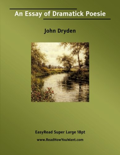 an essay of dramatick poesie Essay of dramatic poesie is a work by john dryden, england's first poet  laureate, in which dryden attempts to justify drama as a legitimate form of poetry .
