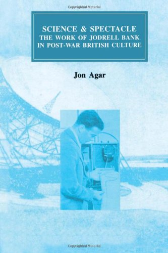 Science And Spectacle: The Work Of Jodrell Bank In Postwar British Culture (Routledge Studies In The History Of Science, Technology And Medicine)