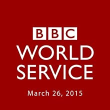 BBC Newshour, March 26, 2015  by Owen Bennett-Jones, Lyse Doucet, Robin Lustig, Razia Iqbal, James Coomarasamy, Julian Marshall Narrated by BBC Newshour