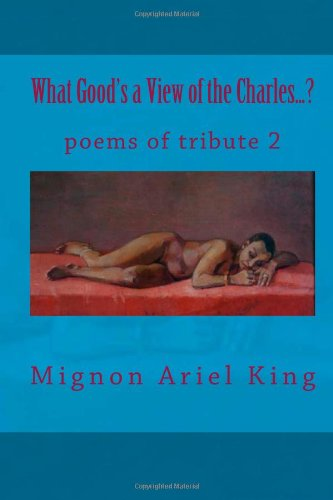 What Good's a View of the Charles...?: poems of tribute, volume two: Mignon Ariel King: 9780615896090: Amazon.com: Books