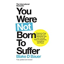 You Were Not Born to Suffer: How to Overcome Fear, Insecurity and Depression and Love Yourself Back to Happiness, Confidence and Peace Audiobook by Blake Bauer Narrated by Blake Bauer